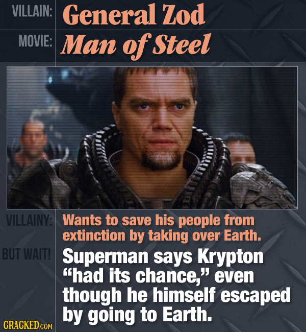 VILLAIN: General Zod MOVIE: Man of Steel VILLAINY: Wants to save his people from extinction by taking over Earth. BUT WAIT! Superman says Krypton had