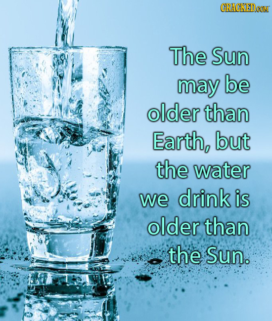 The Sun may be older than Earth, but the water we drink is older than the Sun.