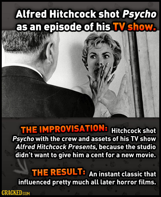 Alfred Hitchcock shot Psycho as an episode of his TV show. THE IMPROVISATION: Hitchcock shot Psycho with the crew and assets of his TV show Alfred Hit
