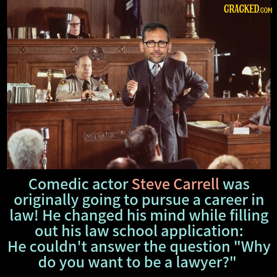 CRACKED.COM Comedic actor Steve Carrell was originally going to pursue a career in law! He changed his mind while filling out his law school applicati