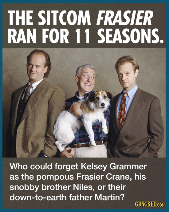 THE SITCOM FRASIER RAN FOR 11 SEASONS. Who could forget Kelsey Grammer as the pompous Frasier Crane, his snobby brother Niles, or their down-to-earth