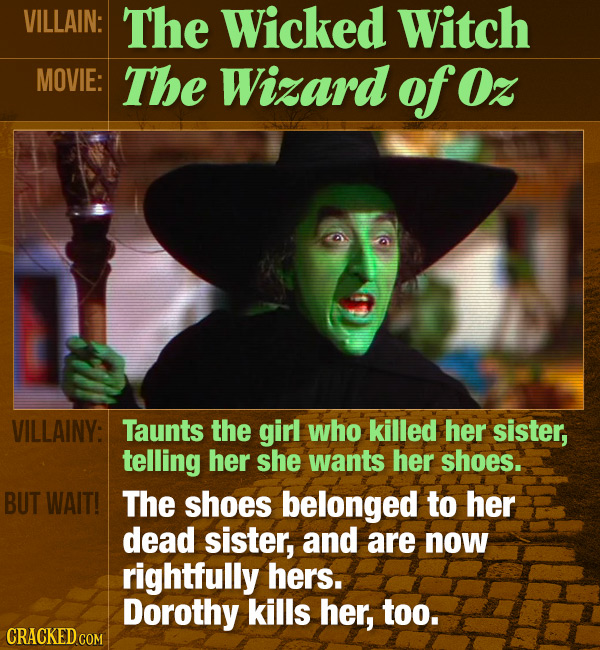 VILLAIN: The Wicked Witch MOVIE: The Wizard of Oz VILLAINY: Taunts the girl who killed her sister, telling her she wants her shoes. BUT WAIT! The shoe