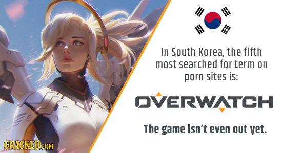 In South Korea, the fifth most searched for term on porn sites is: OVERWATCH The game isn't even out yet.