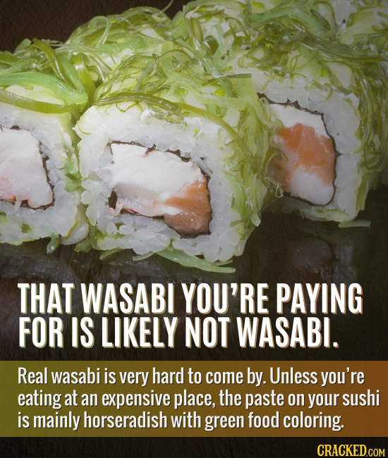 THAT WASABI YOU'RE PAYING FOR IS LIKELY NOT WASABI. Real wasabi is very hard to come by. Unless you're eating at an expensive place, the paste on your