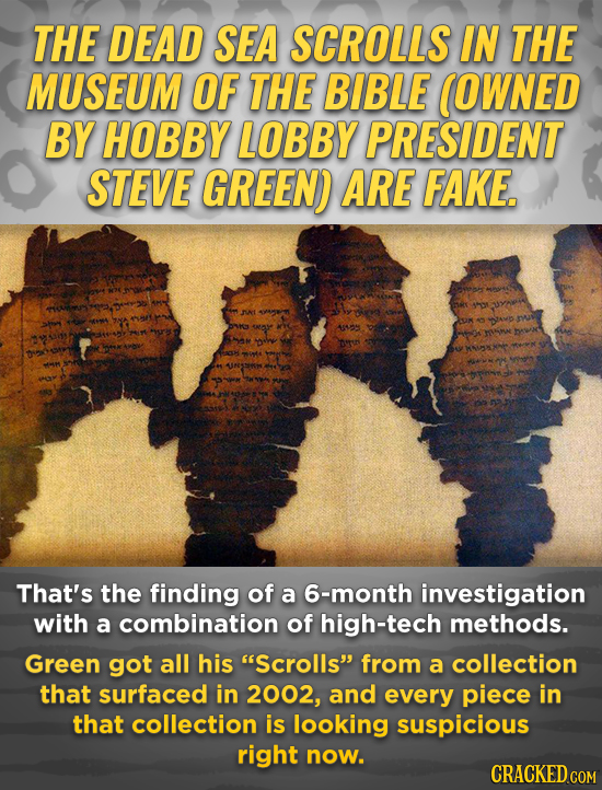 THE DEAD SEA SCROLLS IN THE MUSEUM OF THE BIBLE (OWNED BY HOBBY LOBBY PRESIDENT STEVE GREEN) ARE FAKE. ALLY That's the finding of a 6-month investigat