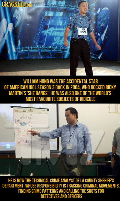CRACKED COM 32716 WILLIAM HUNG WAS THE ACCIDENTAL STAR OF AMERICAN IDOL SEASON 3 BACK IN 2004. WHO ROCKED RICKY MARTIN'S 'SHE BANGS'. HEWAS ALSO ONE O
