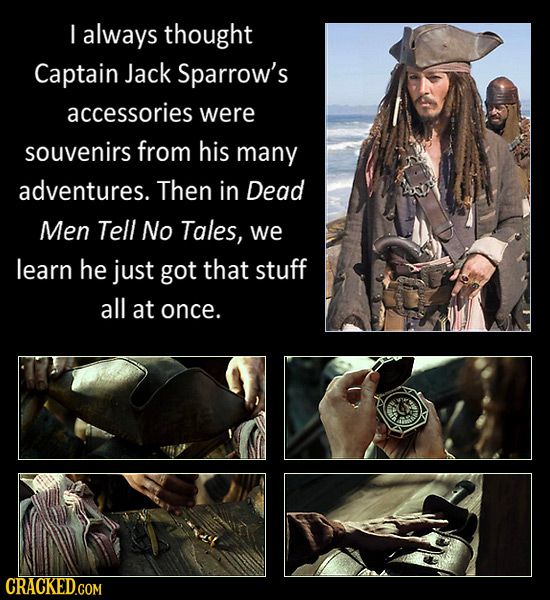 I always thought Captain Jack Sparrow's accessories were souvenirs from his many adventures. Then in Dead Men Tell No Tales, we learn he just got that