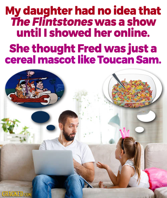My daughter had no idea that The Flintstones was a show until I showed her online. She thought Fred was just a cereal mascot like Toucan Sam.