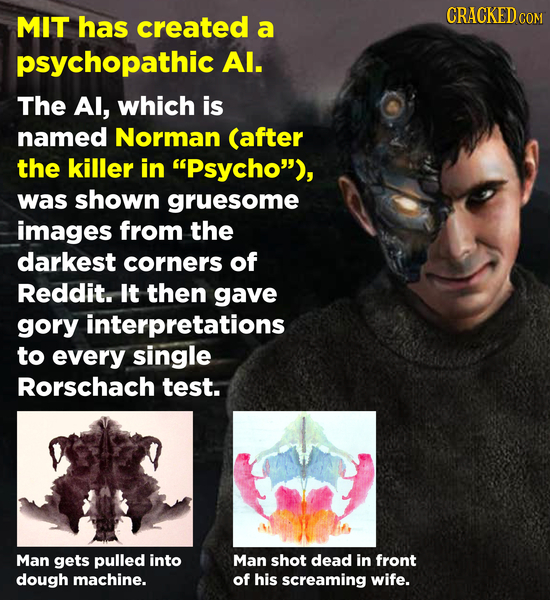 MIT has CRACKEDc created COM a psychopathic Al. The Al, which is named Norman (after the killer in Psycho), was shown gruesome images from the darke