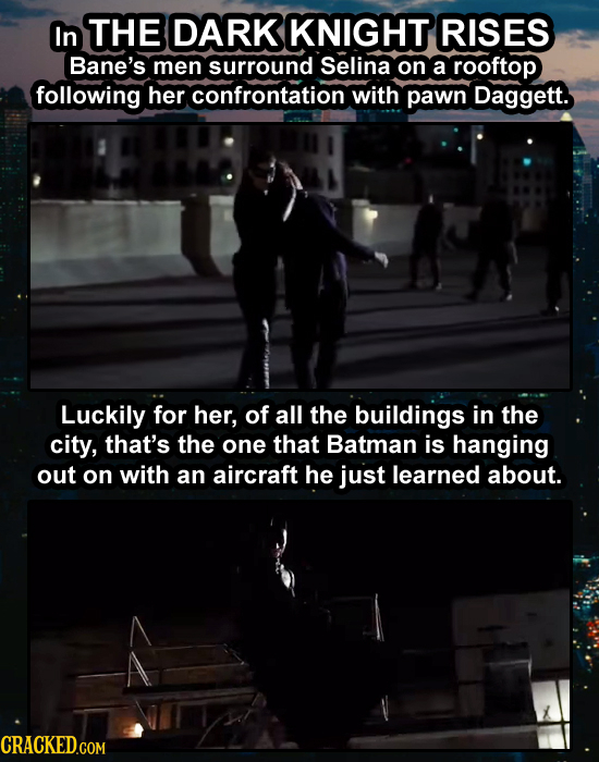 In THE DARK KNIGHT RISES Bane's men surround Selina on a rooftop following her confrontation with pawn Daggett. Luckily for her, of all the buildings