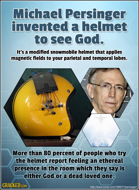 Michael Persinger invented a helmet to see God. It's a modified snowmobile helmet that applies magnetic fields to your parietal and temporal lobes. Mo