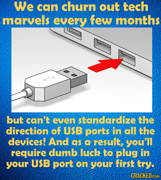 We can churn out tech marvels every few MONTHS but can't even standardize the direction of USB ports in all the devices! And as a result, you'll requi