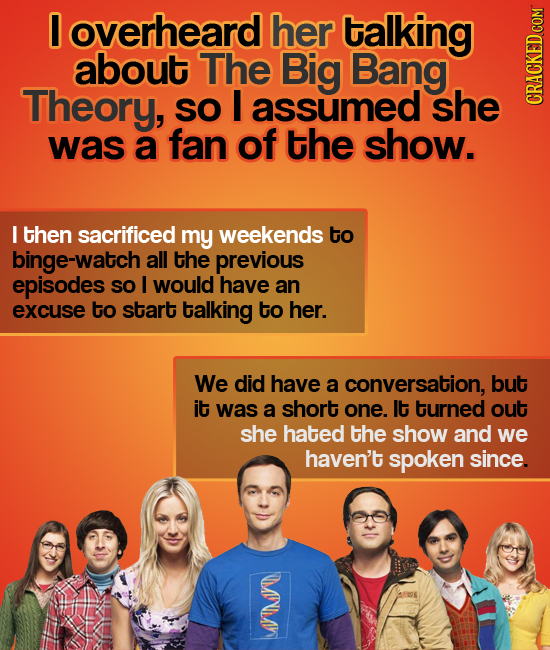 0 overheard her talking about The Big Bang Theory, SO I assumed she CRaun was a fan of the show. I then sacrificed my weekends to binge-watch all the
