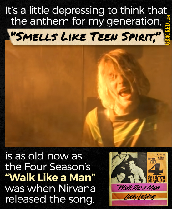 It's a little depressing to think that the anthem for my generation, SMELLS LIKE TEEN SPIRIT, CRACN is as old now as KFF403 THE the Four Season's Wa