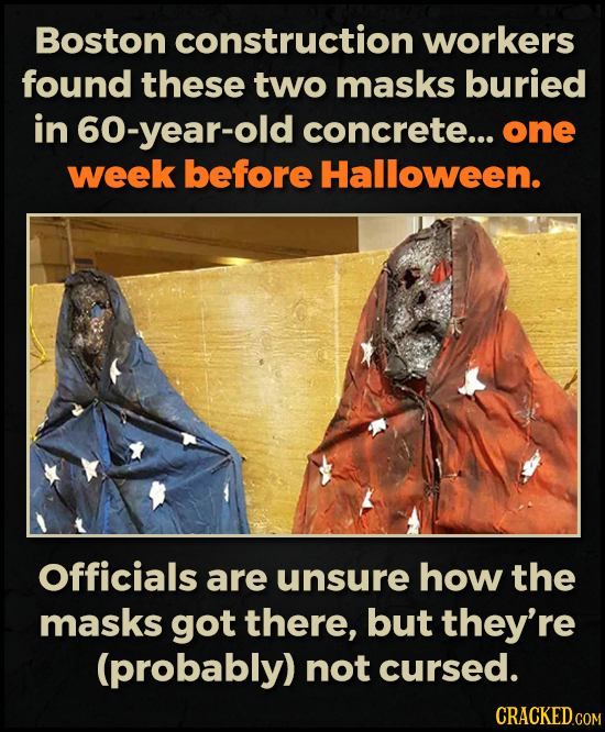 Boston construction workers found these two masks buried in 60-year-old concrete... one week before Halloween. Officials are unsure how the masks got
