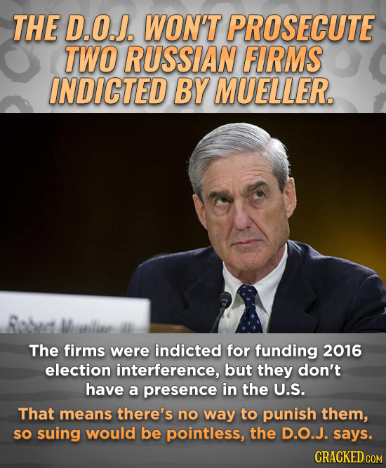 THE D.O.J. WON'T PROSECUTE TWO RUSSIAN FIRMS INDICTED BY MUELLER. Robus Wilie The firms were indicted for funding 2016 election interference, but they