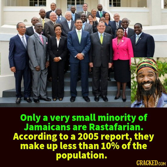Only a very small minority of Jamaicans are Rastafarian. According to a 2005 report, they make up less than 10% of the population.