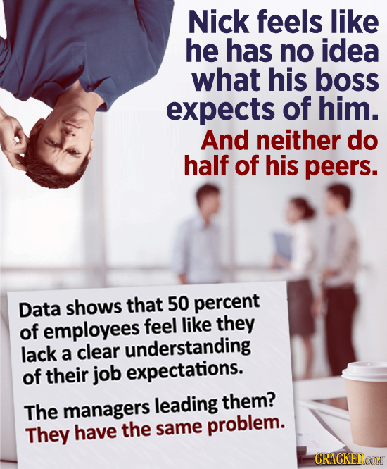 Nick feels like he has no idea what his boss expects of him. And neither do half of his peers. Data shows that 50 percent of feel like they employees