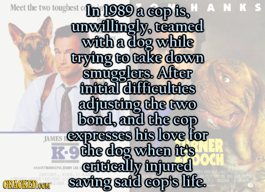 Meet the two toughest In 1989 is, HANKS a cop unwillingly teamed with a dog while trying to take down smugglers. After initial difficulties adjusting