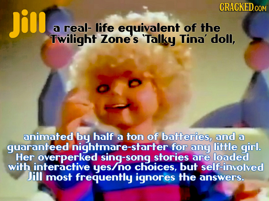 Jill a real- life equivalent of the Twilight Zone's Talky Tina' doll, animatedy by half a ton of batteries, and a guaranteed nightmare-starter for an