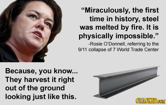 Miraculously, the first time in history, steel was melted by fire. It is physically impossible. -Rosie O'Donnell, referring to the 9/11 collapse of
