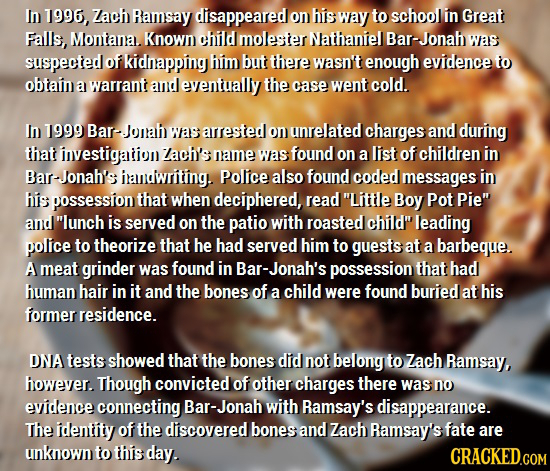 In 1996, Zach Ramsay disappeared on his way to school in Great Falls, Montana.. Known child molester Nathaniel Bar-Jonah was suspected of kidnapping h