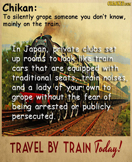 Chikan: CRACKEDCON To silently grope someone you don't know, mainly on the train. In Japan, priyate clubs set up rooms to Pook like train cars that ar