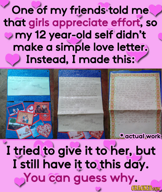 One of my friends told me that girls appreciate effort, sO my 12 year-old self didn't make a simple love letter. Instead, I made this: CO actual work