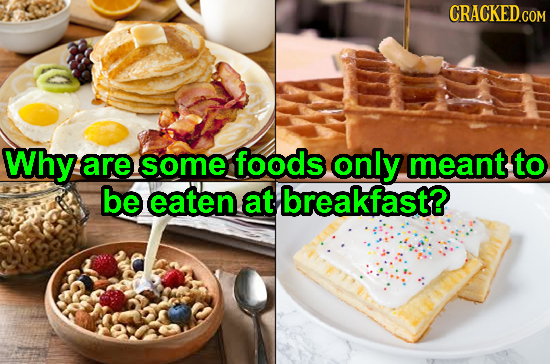 Why are some foods only meant to be eaten at breakfast?