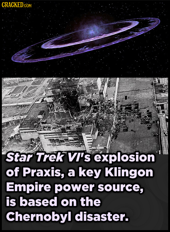 CRACKED COM Star Trek VI's explosion of Praxis, a key Klingon Empire power source, is based on the Chernobyl disaster.