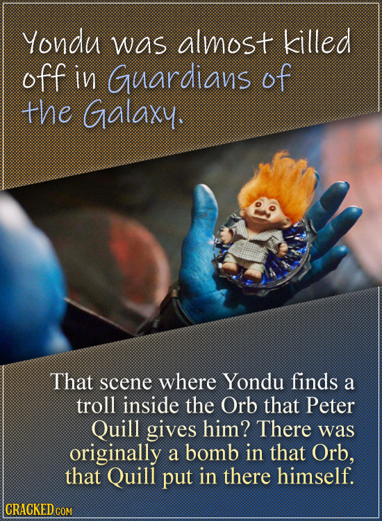 Yondu was almost killed off in Guardians of the Galaxy. That scene where Yondu finds a troll inside the Orb that Peter Quill gives him? There was orig