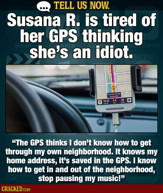 TELL US NOW. Susana R. is tired of her GPS thinking Safari she's endar an idiot. 1032 19 43 0 Dnor The GPS thinks I don't know how to get through my