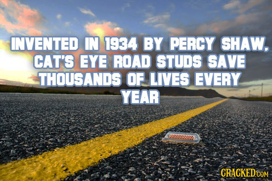 INVENTED IN 1934 BY PERCY SHAW. CAT'S EYE ROAD STUDS SAVE THOUSANDS OF LIVES EVERY YEAR