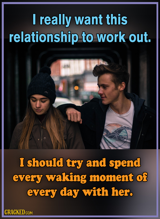 I really want this relationship to work out. I should try and spend every waking moment of every day with her. CRACKED COM