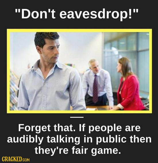 Don't eavesdrop! Forget that. If people are audibly talking in public then they're fair game.