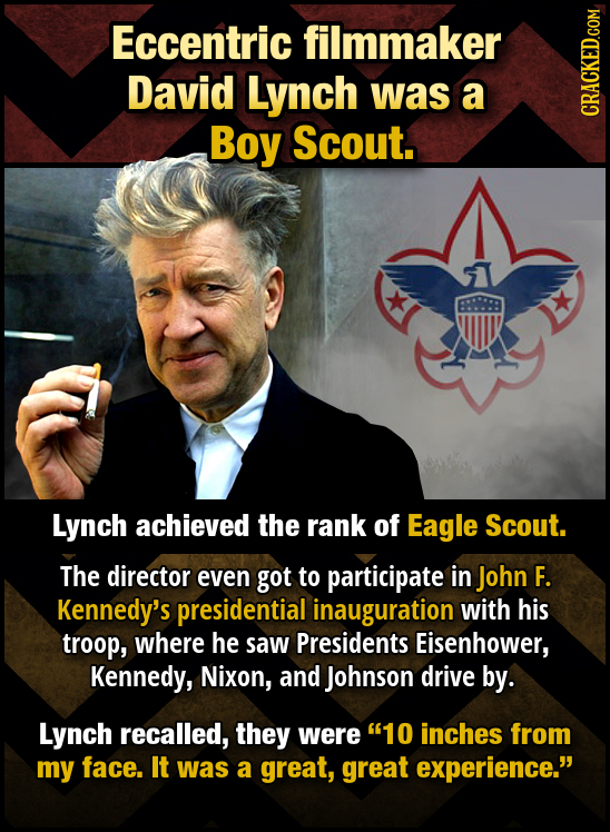Eccentric filmmaker David Lynch was a Boy Scout. CRACKED.COM Lynch achieved the rank of Eagle Scout. The director even got to participate in John F. K