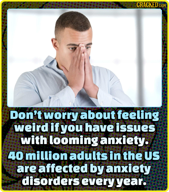 Don't worry about feeling weird if you have issues with looming anxiety. 40 million adults in the US are affected by anxiety disorders every yeaR.