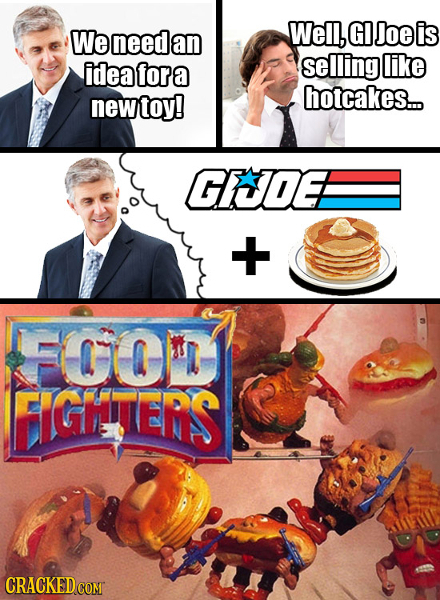 We need Well, GI Joe is an idea fora selling like toy! hotcakes... new GCOEB + FOOIT GHenS