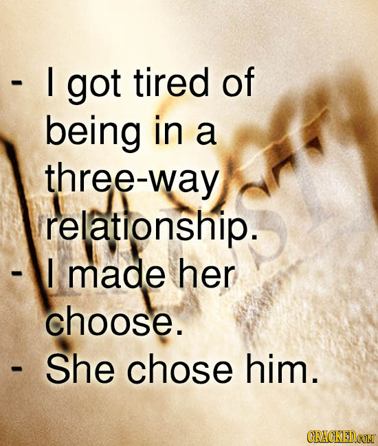 I got tired of being in a three-way relationship. I made her choose. She chose him. CRACKEDCOMT