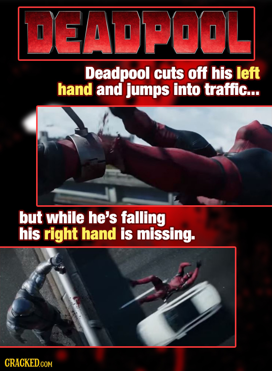 DEADPOOL Deadpool cuts off his left hand and jumps into traffic... but while he's falling his right hand is missing. CRACKED.COM