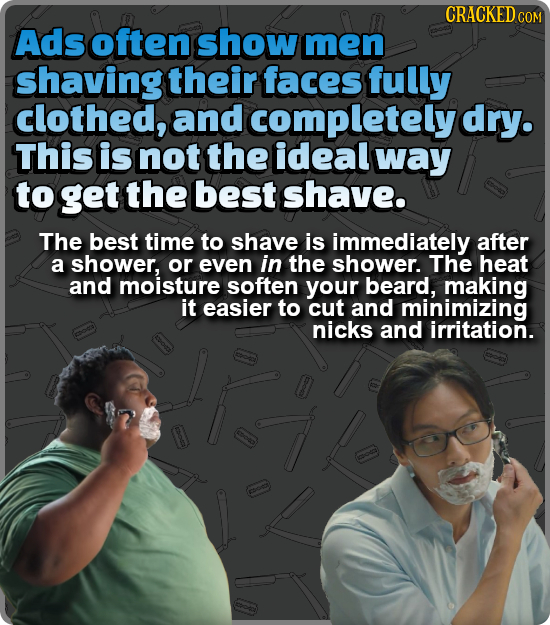 CRACKED COM Ads often show men shaving their faces fully clothed, and completely dry. This is not the ideal way to get the best shave. The best time t