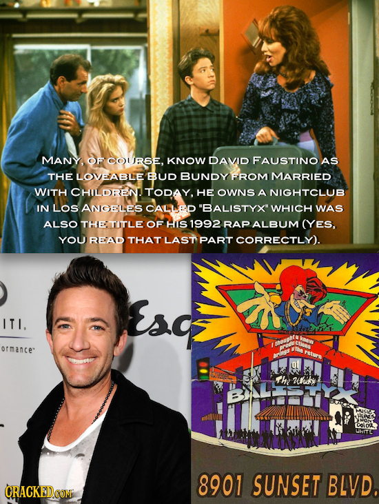 MANY, OF COUREE. KNOW DAVID FAUSTINO AS THE LOVEABLE BUD BUNDY FROM MARRIED WITH CHILDREN TODAY, HE OWNS A NIGHTCLUB IN LOS ANIGELES CALLED BALISTYX