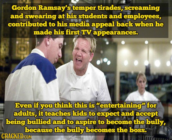 Gordon Ramsay's temper tirades, screaming and swearing at his students and employees, contributed to his media appeal back when he made his first TV a