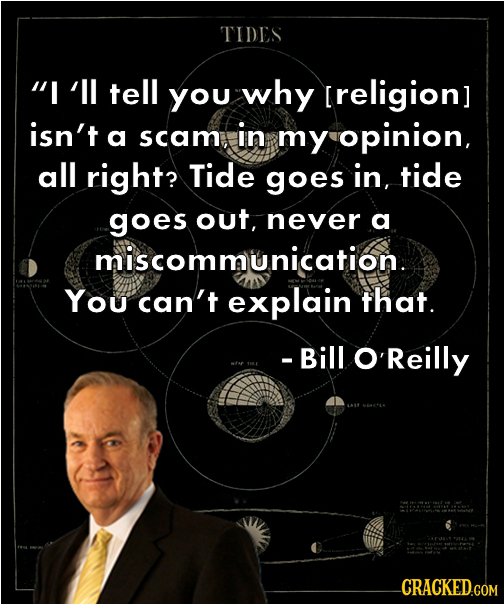 TIES I'll tell you why [religion] isn't a scam, in my opinion, all right? Tide goes in, tide goes out, never a miscommunication. You can't explain th