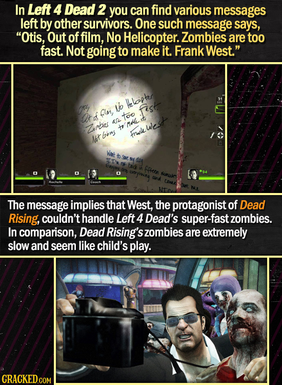 In Left 4 Dead 2 you can find various messages left by other survivors. One such message says, Otis, Out of film, No Helicopter. Zombies are too fast