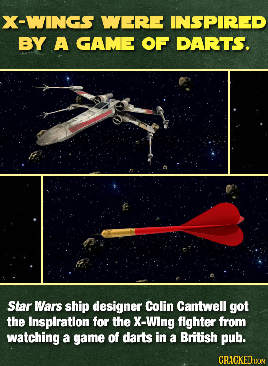 X-WINGS WERE INSPIRED BY A GAME OF DARTS. Star Wars ship designer Colin Cantwell got the inspiration for the X-Wing fighter from watching a game of da