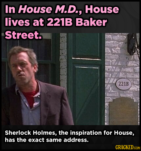 In House M.D., House lives at 221B Baker Street. 221B Sherlock Holmes, the inspiration for House, has the exact same address.