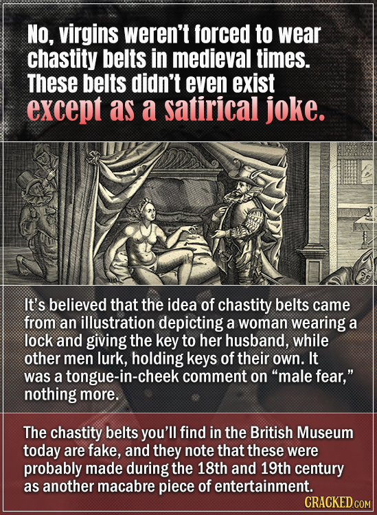 NO, virgins weren't forced to wear chastity belts in medieval times. These belts didn't even exist except as a satirical joke. It's believed that the