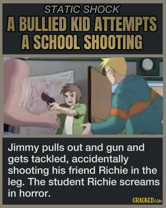 STATIC SHOCK A BULLIED KID ATTEMPTS A SCHOOL SHOOTING Jimmy pulls out and gun and gets tackled, accidentally shooting his friend Richie in the leg. Th