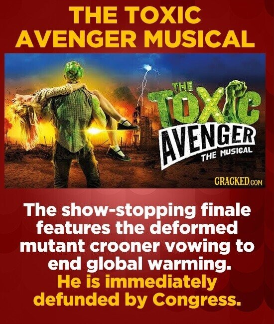 THE TOXIC AVENGER MUSICAL ToXe THE AVENGER MUSICAL THE CRACKEDGON The show-stopping finale features the deformed mutant crooner vowing to end global w